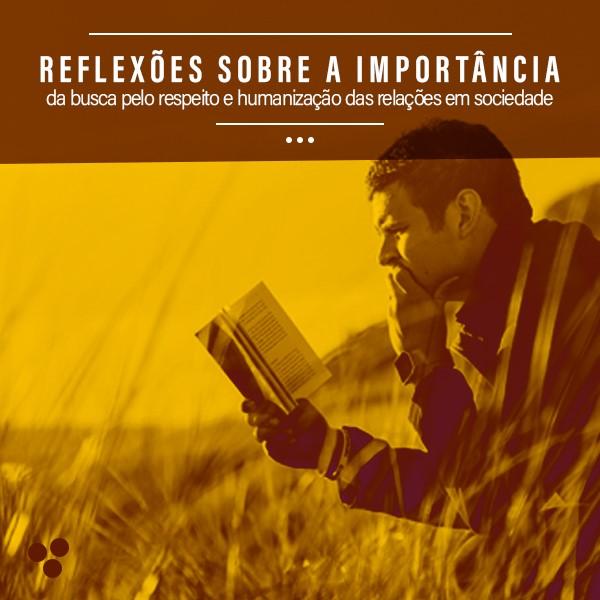 Reflexões sobre a Importância da Busca pelo Respeito e Humanização das Relações em Sociedade